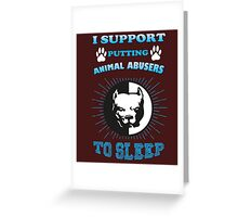 i support putting animal abusers  to sleep Greeting Card