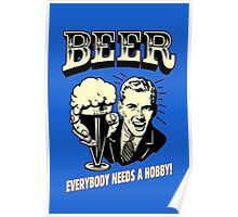 BEER EVERYBODY NEEDS A HOBBY Poster