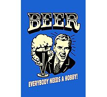 BEER EVERYBODY NEEDS A HOBBY Photographic Print