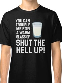 Happy Gilmore Quote - You Can Trouble Me For A Warm Glass Of Shut The Hell Up Classic T-Shirt