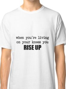 when you're living on your knees you rise up Classic T-Shirt