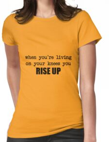 when you're living on your knees you rise up Womens Fitted T-Shirt