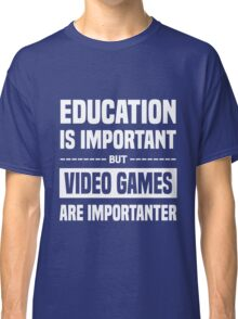 Education is Important but Vidio Games Is Importanter Classic T-Shirt