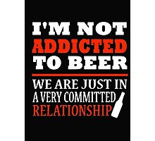 I'm not addicted to beer we are just in a very committed relationship - T-shirts & Hoodies Photographic Print