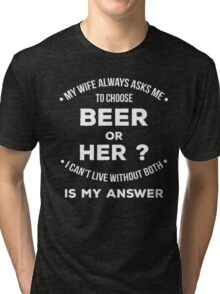 My wife always asks me to choose beer or her? I can't live without both is my answer - T-shirts & Hoodies Tri-blend T-Shirt