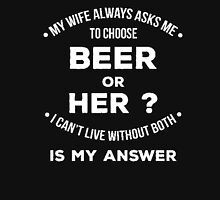 My wife always asks me to choose beer or her? I can't live without both is my answer - T-shirts & Hoodies Unisex T-Shirt