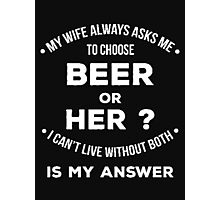 My wife always asks me to choose beer or her? I can't live without both is my answer - T-shirts & Hoodies Photographic Print