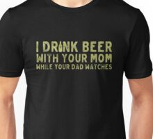 I drink beer with your mom while your dad watches- T-shirts & Hoodies Unisex T-Shirt