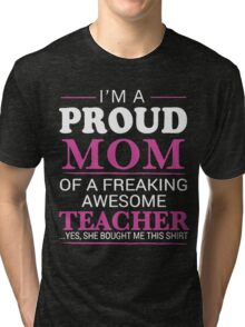 I'm a proud mom of a freaking awesome teacher Tri-blend T-Shirt