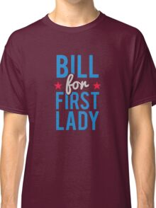 Bill for First Lady Hillary Clinton Classic T-Shirt