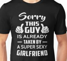 Sorry This guy Is Taken By A Super Sexy Girlfriend Unisex T-Shirt