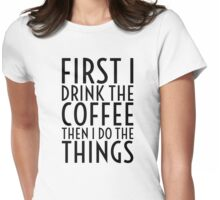 First I Drink The Coffee - Black Text Womens Fitted T-Shirt