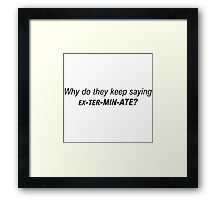 Doctor Who - Why do they keep saying EXTERMINATE Framed Print