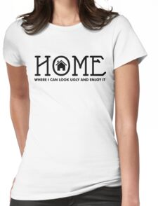 Home - where I can look ugly and enjoy it Womens Fitted T-Shirt