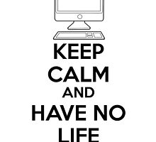 Keep calm and have no life by netza