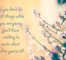 If you don't do wild things while you're young, You'll have nothing to smile about when you're old. by netza