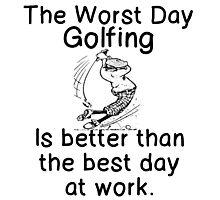 WORST DAY GOLFING - BETTER THAN WORK Photographic Print