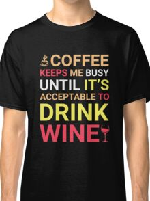 Coffee Keeps Me Busy Until It's Acceptable To Drink Wine Classic T-Shirt