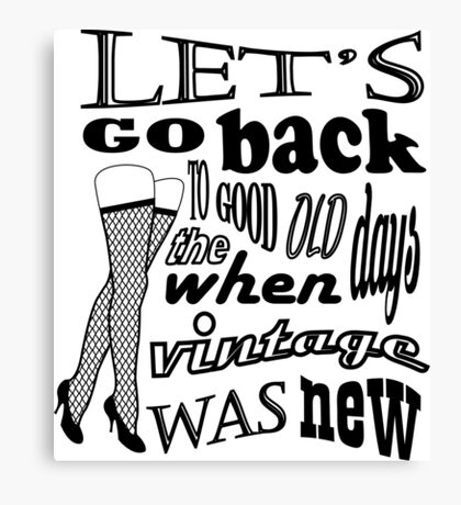 Lets go back to the good old days when vintage was new Canvas Print