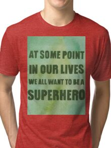We All Want to Be a Superhero Tri-blend T-Shirt