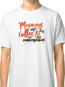 mornings are for coffee Classic T-Shirt