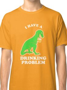 I Have A Drinking Problem T-Rex Dinosaur Classic T-Shirt