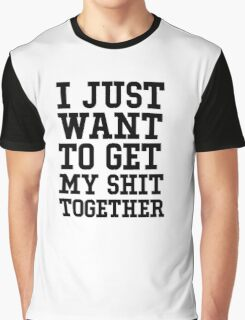 I just want to get my shit together Graphic T-Shirt