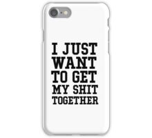 I just want to get my shit together iPhone Case/Skin