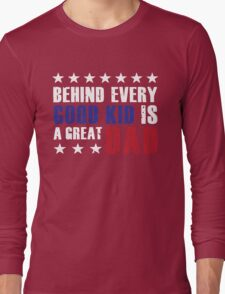 Behind every good kid is a great dad. Long Sleeve T-Shirt