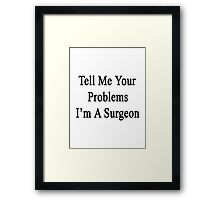 Tell Me Your Problems I'm A Surgeon  Framed Print