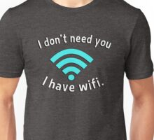 I don't need you I have wifi Unisex T-Shirt