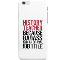 Funny 'History Teacher Because Badass Isn't an Official Job Title' T-Shirt iPhone Case/Skin