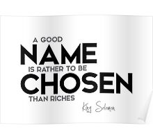 a good name is rather to be chosen than riches - king solomon Poster
