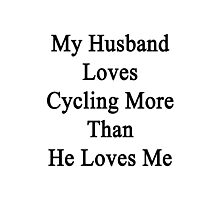 My Husband Loves Cycling More Than He Loves Me  Photographic Print