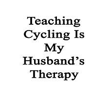 Teaching Cycling Is My Husband's Therapy  Photographic Print