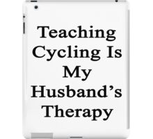 Teaching Cycling Is My Husband's Therapy  iPad Case/Skin