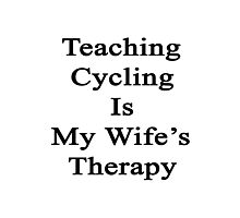 Teaching Cycling Is My Wife's Therapy  Photographic Print
