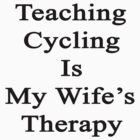 Teaching Cycling Is My Wife's Therapy  by supernova23
