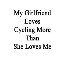My Girlfriend Loves Cycling More Than She Loves Me  Photographic Print