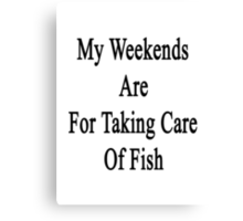 My Weekends Are For Taking Care Of Fish  Canvas Print
