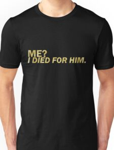 Me? I died for him.  Unisex T-Shirt