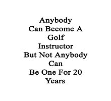 Anybody Can Become A Golf Instructor But Not Anybody Can Be One For 20 Years  Photographic Print