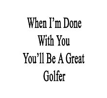 When I'm Done With You You'll Be A Great Golfer  Photographic Print