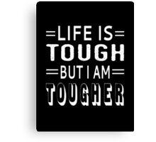 Life Is Tough But I Am Tougher Canvas Print