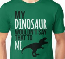 My dinosaur wouldn't say that to me. Unisex T-Shirt