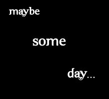 Maybe Some Day... by ideasexpress