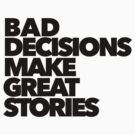 Bad decisions make great stories by The Art Store