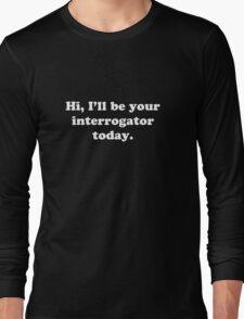 Hi, I'll be your interrogator today. Long Sleeve T-Shirt
