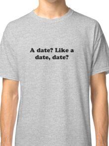 A date? Like a date, date? Classic T-Shirt