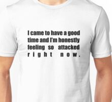 I came to have a good time and I'm honestly feeling so attacked right now. Unisex T-Shirt